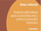 MESA REDONDA: FINANZAS ALTERNATIVAS PARA LA ECONOMÍA REAL Y CONTRA LA EXCLUSIÓN FINANCIERA